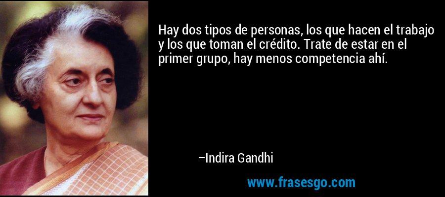 Hay dos tipos de personas, los que hacen el trabajo y los que toman el crédito. Trate de estar en el primer grupo, hay menos competencia ahí. – Indira Gandhi