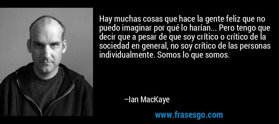Hay muchas cosas que hace la gente feliz que no puedo imaginar por qué lo harían... Pero tengo que decir que a pesar de que soy crítico o crítico de la sociedad en general, no soy crítico de las personas individualmente. Somos lo que somos. – Ian MacKaye