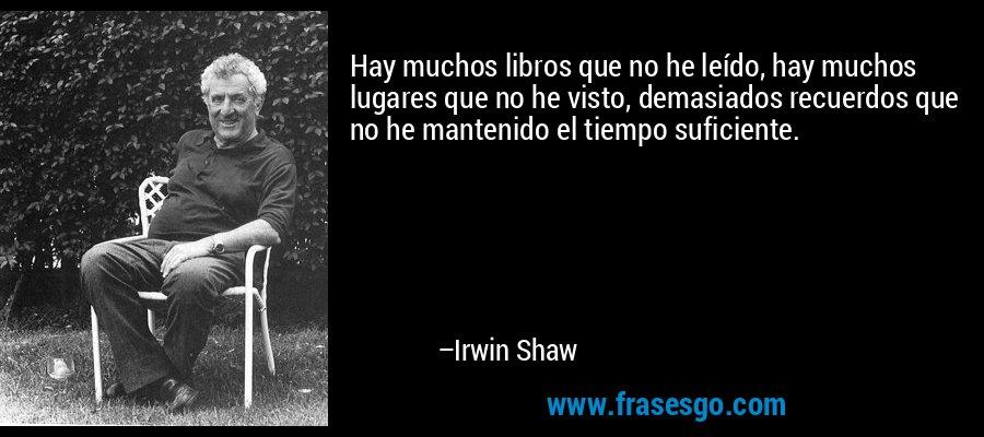 Hay muchos libros que no he leído, hay muchos lugares que no he visto, demasiados recuerdos que no he mantenido el tiempo suficiente. – Irwin Shaw