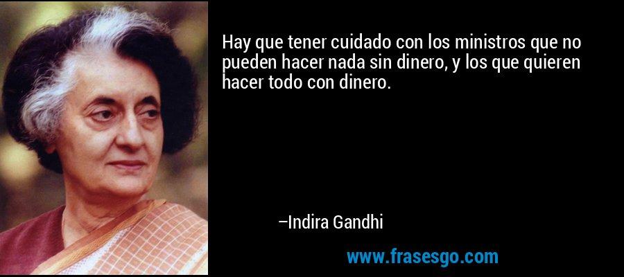 Hay que tener cuidado con los ministros que no pueden hacer nada sin dinero, y los que quieren hacer todo con dinero. – Indira Gandhi