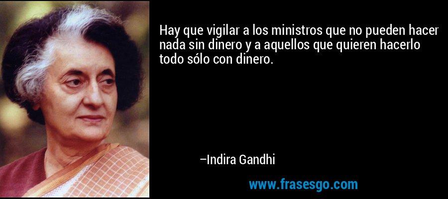 Hay que vigilar a los ministros que no pueden hacer nada sin dinero y a aquellos que quieren hacerlo todo sólo con dinero. – Indira Gandhi