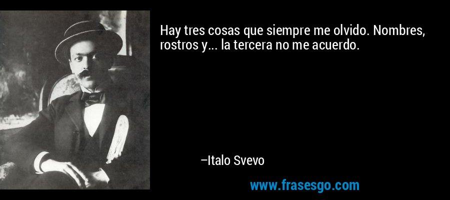 Hay tres cosas que siempre me olvido. Nombres, rostros y... la tercera no me acuerdo. – Italo Svevo