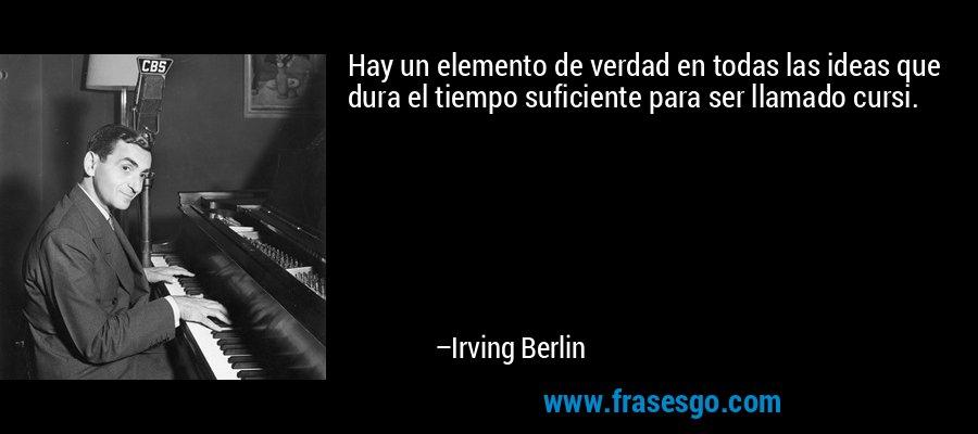 Hay un elemento de verdad en todas las ideas que dura el tiempo suficiente para ser llamado cursi. – Irving Berlin