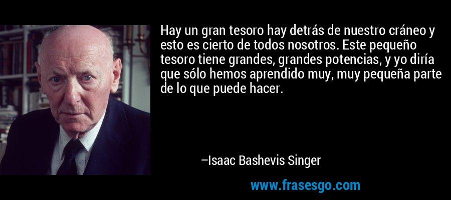 Hay un gran tesoro hay detrás de nuestro cráneo y esto es cierto de todos nosotros. Este pequeño tesoro tiene grandes, grandes potencias, y yo diría que sólo hemos aprendido muy, muy pequeña parte de lo que puede hacer. – Isaac Bashevis Singer