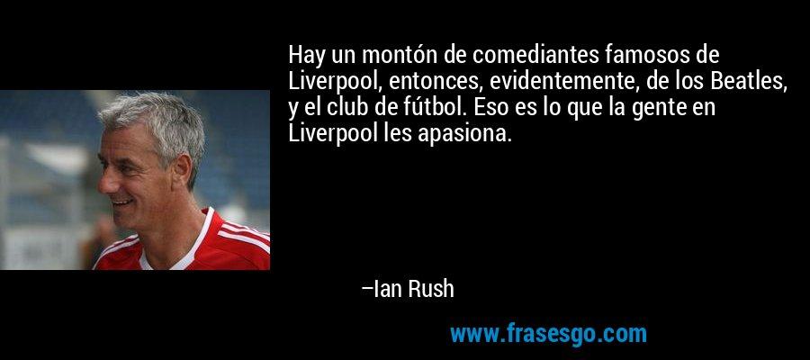 Hay un montón de comediantes famosos de Liverpool, entonces, evidentemente, de los Beatles, y el club de fútbol. Eso es lo que la gente en Liverpool les apasiona. – Ian Rush