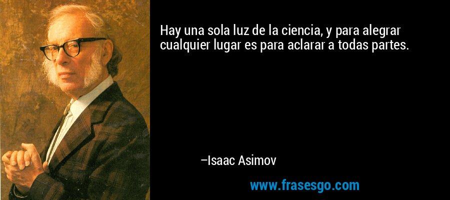 Hay una sola luz de la ciencia, y para alegrar cualquier lugar es para aclarar a todas partes. – Isaac Asimov