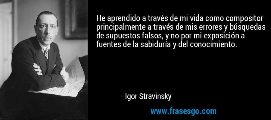 He aprendido a través de mi vida como compositor principalmente a través de mis errores y búsquedas de supuestos falsos, y no por mi exposición a fuentes de la sabiduría y del conocimiento. – Igor Stravinsky
