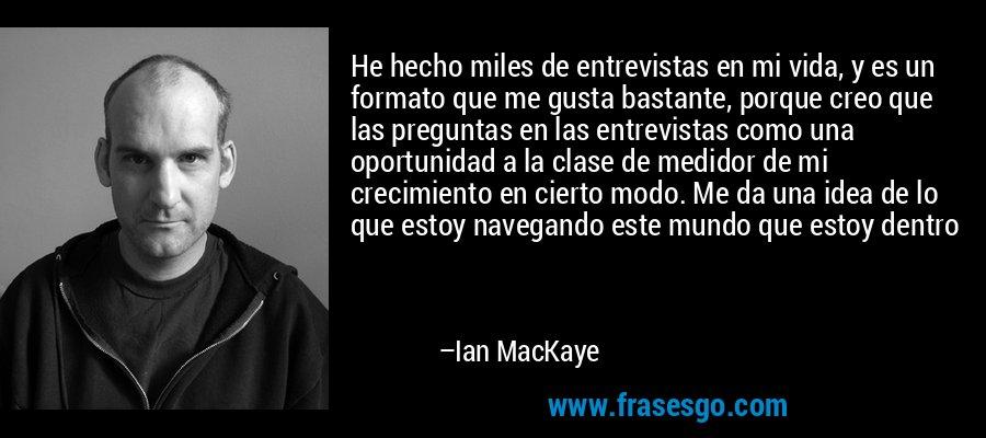 He hecho miles de entrevistas en mi vida, y es un formato que me gusta bastante, porque creo que las preguntas en las entrevistas como una oportunidad a la clase de medidor de mi crecimiento en cierto modo. Me da una idea de lo que estoy navegando este mundo que estoy dentro – Ian MacKaye