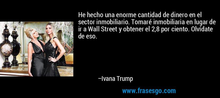 He hecho una enorme cantidad de dinero en el sector inmobiliario. Tomaré inmobiliaria en lugar de ir a Wall Street y obtener el 2,8 por ciento. Olvídate de eso. – Ivana Trump