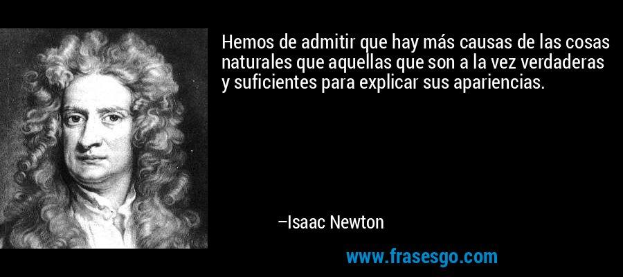 Hemos de admitir que hay más causas de las cosas naturales que aquellas que son a la vez verdaderas y suficientes para explicar sus apariencias. – Isaac Newton
