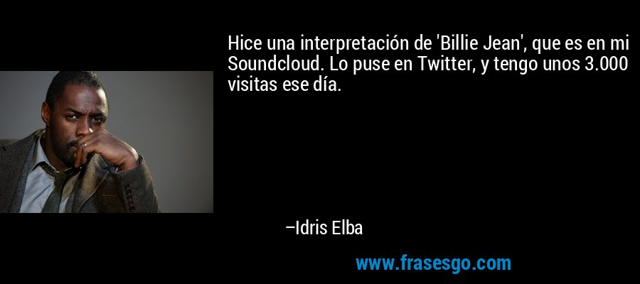 Hice una interpretación de 'Billie Jean', que es en mi Soundcloud. Lo puse en Twitter, y tengo unos 3.000 visitas ese día. – Idris Elba