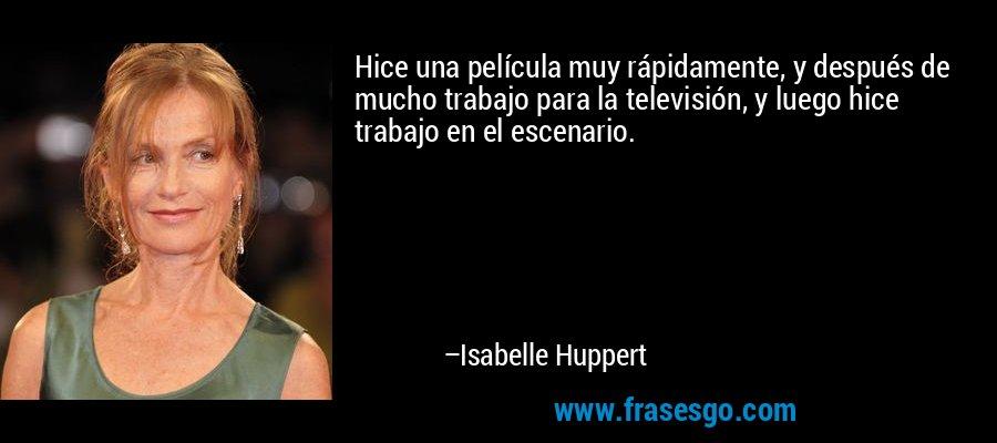 Hice una película muy rápidamente, y después de mucho trabajo para la televisión, y luego hice trabajo en el escenario. – Isabelle Huppert