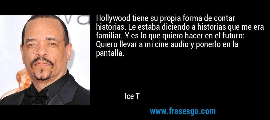 Hollywood tiene su propia forma de contar historias. Le estaba diciendo a historias que me era familiar. Y es lo que quiero hacer en el futuro: Quiero llevar a mi cine audio y ponerlo en la pantalla. – Ice T