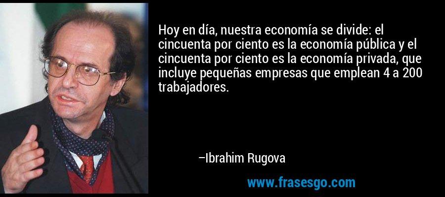 Hoy en día, nuestra economía se divide: el cincuenta por ciento es la economía pública y el cincuenta por ciento es la economía privada, que incluye pequeñas empresas que emplean 4 a 200 trabajadores. – Ibrahim Rugova