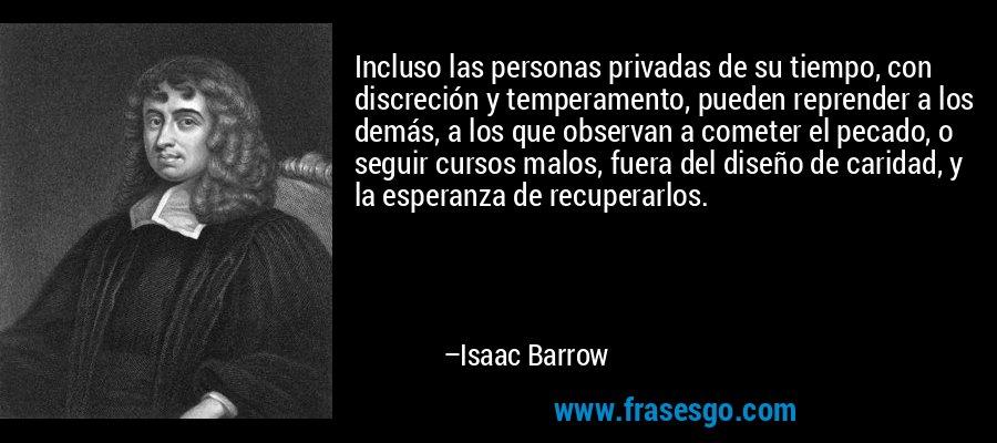 Incluso las personas privadas de su tiempo, con discreción y temperamento, pueden reprender a los demás, a los que observan a cometer el pecado, o seguir cursos malos, fuera del diseño de caridad, y la esperanza de recuperarlos. – Isaac Barrow