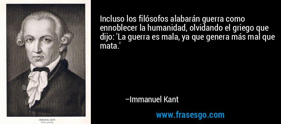 Incluso los filósofos alabarán guerra como ennoblecer la humanidad, olvidando el griego que dijo: 'La guerra es mala, ya que genera más mal que mata.' – Immanuel Kant