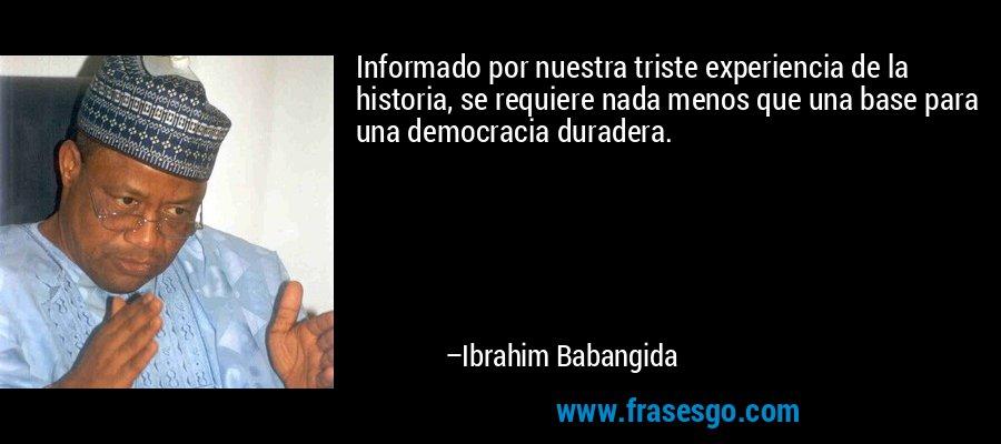 Informado por nuestra triste experiencia de la historia, se requiere nada menos que una base para una democracia duradera. – Ibrahim Babangida