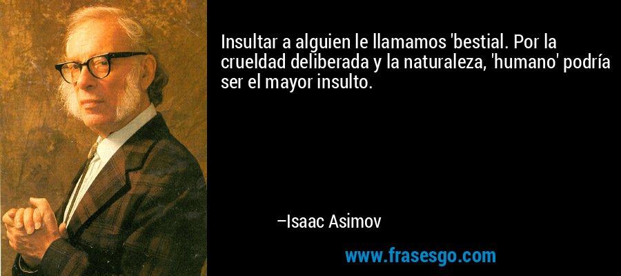 Insultar a alguien le llamamos 'bestial. Por la crueldad deliberada y la naturaleza, 'humano' podría ser el mayor insulto. – Isaac Asimov