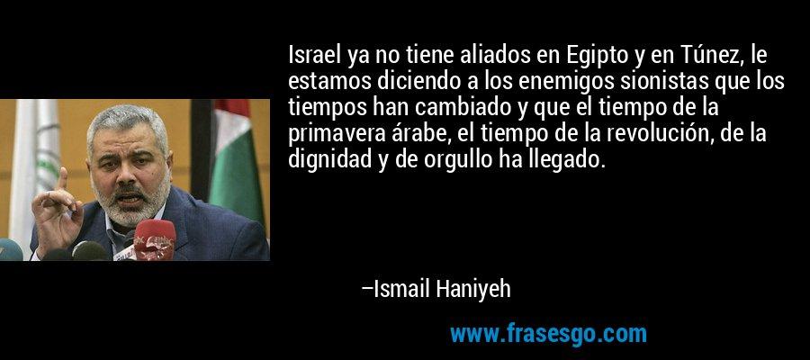 Israel ya no tiene aliados en Egipto y en Túnez, le estamos diciendo a los enemigos sionistas que los tiempos han cambiado y que el tiempo de la primavera árabe, el tiempo de la revolución, de la dignidad y de orgullo ha llegado. – Ismail Haniyeh