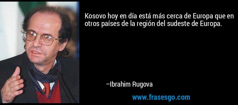 Kosovo hoy en día está más cerca de Europa que en otros países de la región del sudeste de Europa. – Ibrahim Rugova