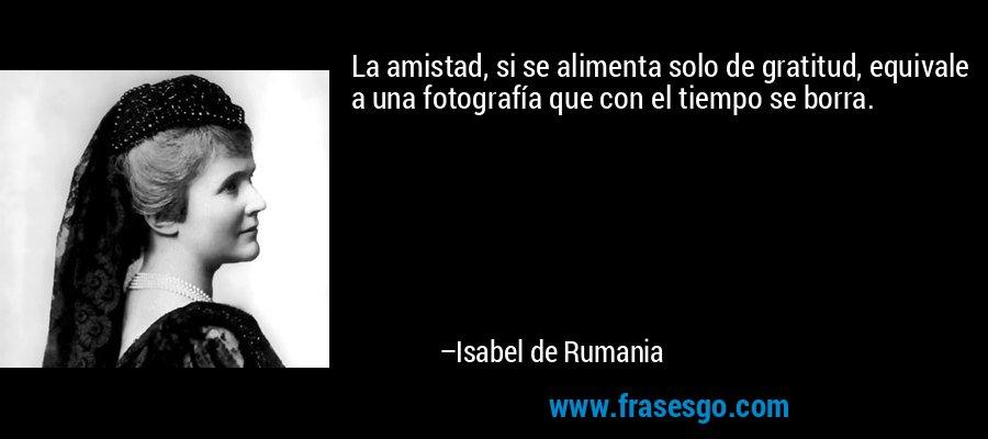 La amistad, si se alimenta solo de gratitud, equivale a una fotografía que con el tiempo se borra. – Isabel de Rumania