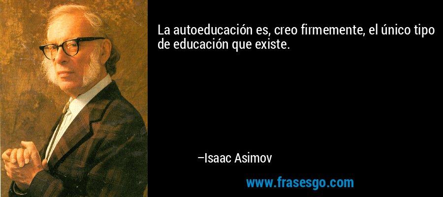 La autoeducación es, creo firmemente, el único tipo de educación que existe. – Isaac Asimov