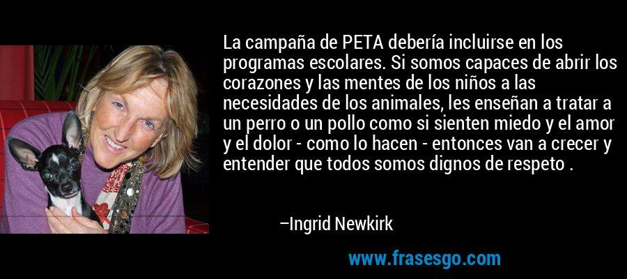 La campaña de PETA debería incluirse en los programas escolares. Si somos capaces de abrir los corazones y las mentes de los niños a las necesidades de los animales, les enseñan a tratar a un perro o un pollo como si sienten miedo y el amor y el dolor - como lo hacen - entonces van a crecer y entender que todos somos dignos de respeto . – Ingrid Newkirk