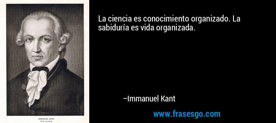 La ciencia es conocimiento organizado. La sabiduría es vida organizada. – Immanuel Kant