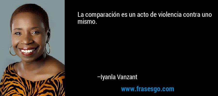 La comparación es un acto de violencia contra uno mismo. – Iyanla Vanzant