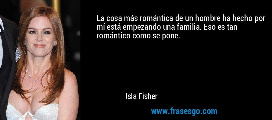La cosa más romántica de un hombre ha hecho por mí está empezando una familia. Eso es tan romántico como se pone. – Isla Fisher