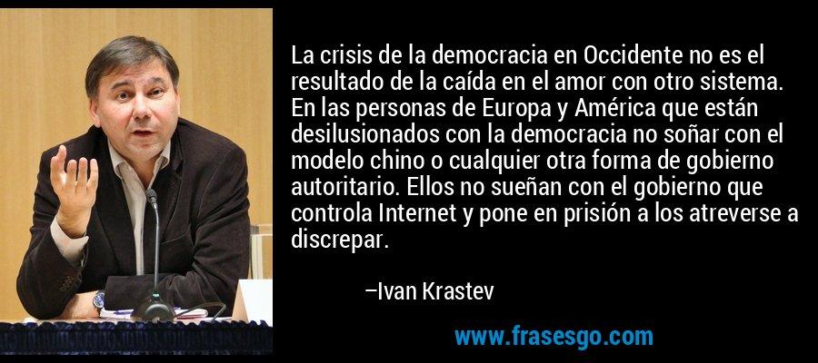 La crisis de la democracia en Occidente no es el resultado de la caída en el amor con otro sistema. En las personas de Europa y América que están desilusionados con la democracia no soñar con el modelo chino o cualquier otra forma de gobierno autoritario. Ellos no sueñan con el gobierno que controla Internet y pone en prisión a los atreverse a discrepar. – Ivan Krastev