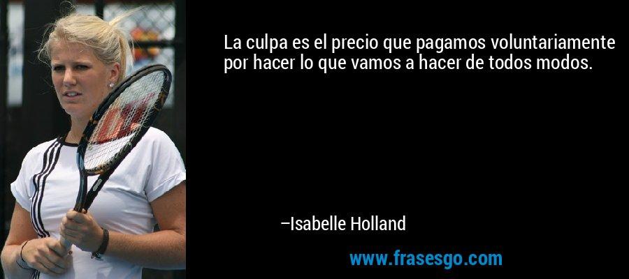 La culpa es el precio que pagamos voluntariamente por hacer lo que vamos a hacer de todos modos. – Isabelle Holland