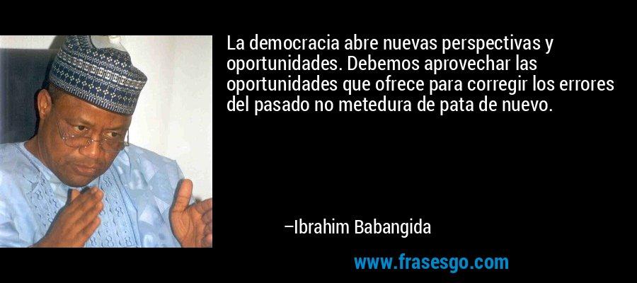 La democracia abre nuevas perspectivas y oportunidades. Debemos aprovechar las oportunidades que ofrece para corregir los errores del pasado no metedura de pata de nuevo. – Ibrahim Babangida