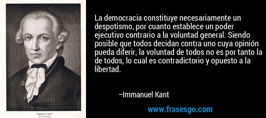 La democracia constituye necesariamente un despotismo, por cuanto establece un poder ejecutivo contrario a la voluntad general. Siendo posible que todos decidan contra uno cuya opinión pueda diferir, la voluntad de todos no es por tanto la de todos, lo cual es contradictorio y opuesto a la libertad. – Immanuel Kant