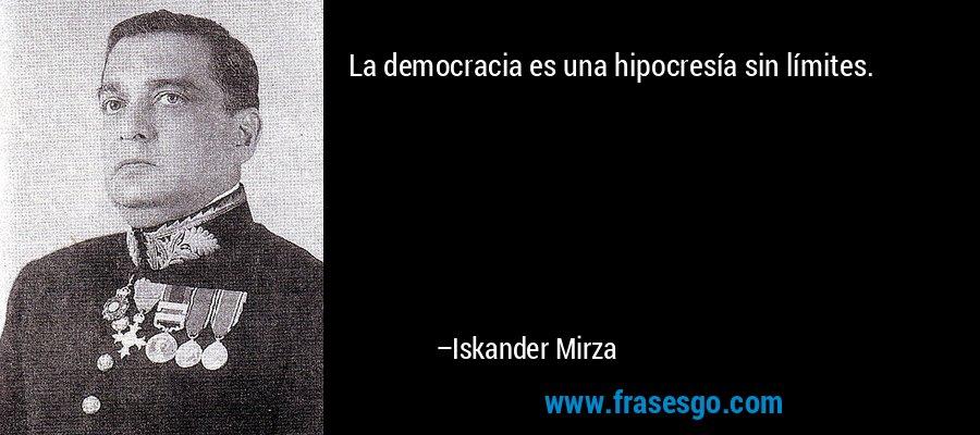 La democracia es una hipocresía sin límites. – Iskander Mirza