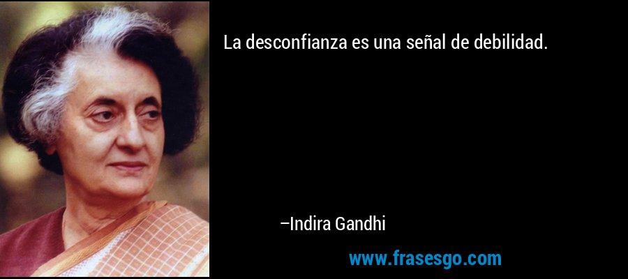 La desconfianza es una señal de debilidad. – Indira Gandhi