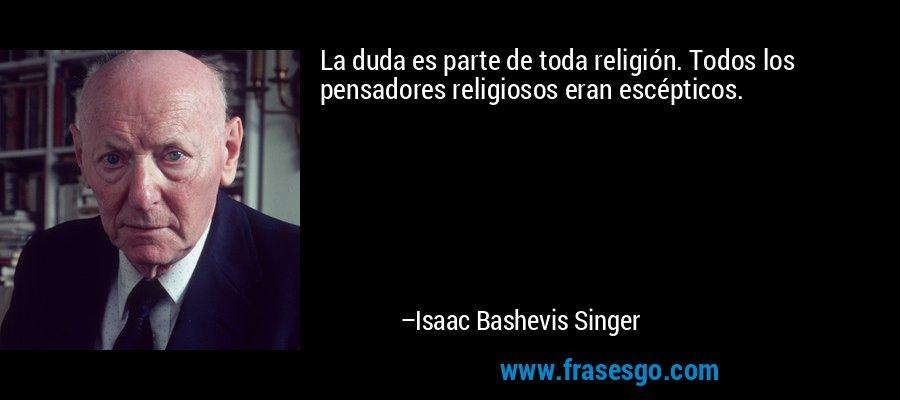 La duda es parte de toda religión. Todos los pensadores religiosos eran escépticos. – Isaac Bashevis Singer