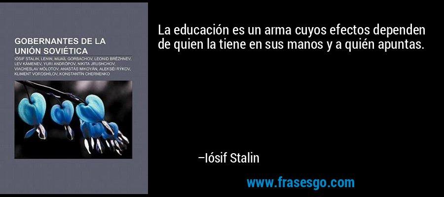 La educación es un arma cuyos efectos dependen de quien la tiene en sus manos y a quién apuntas. – Iósif Stalin