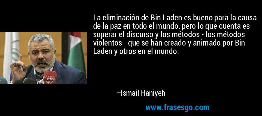 La eliminación de Bin Laden es bueno para la causa de la paz en todo el mundo, pero lo que cuenta es superar el discurso y los métodos - los métodos violentos - que se han creado y animado por Bin Laden y otros en el mundo. – Ismail Haniyeh