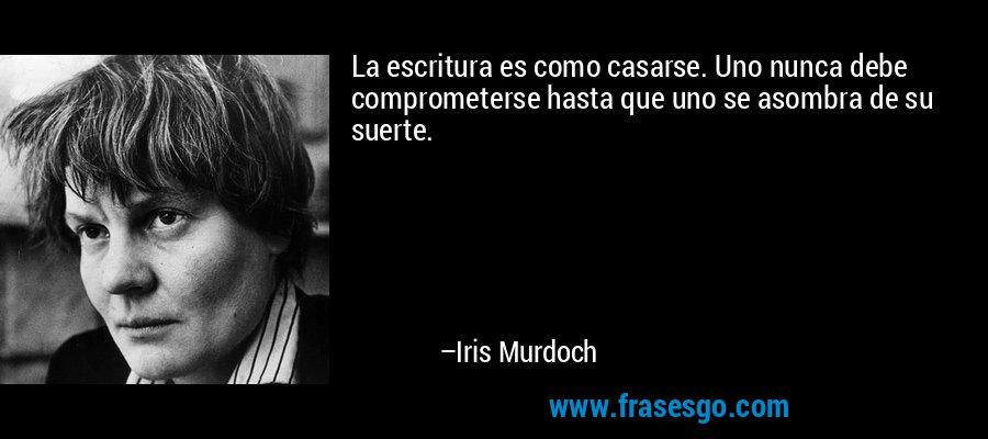 La escritura es como casarse. Uno nunca debe comprometerse hasta que uno se asombra de su suerte. – Iris Murdoch