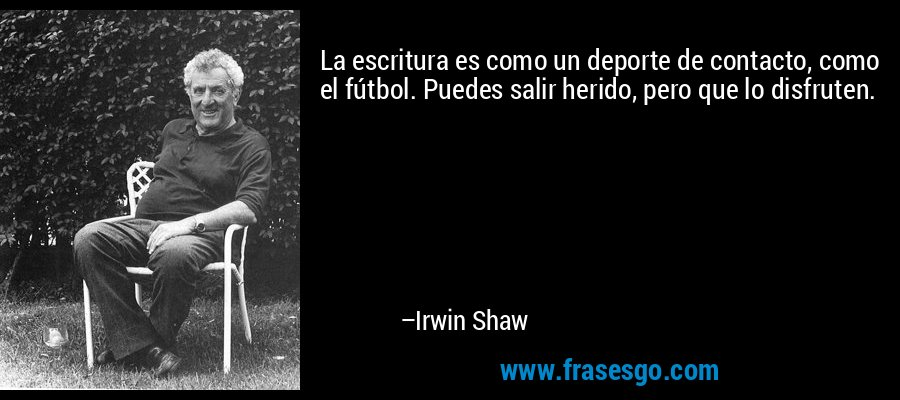 La escritura es como un deporte de contacto, como el fútbol. Puedes salir herido, pero que lo disfruten. – Irwin Shaw