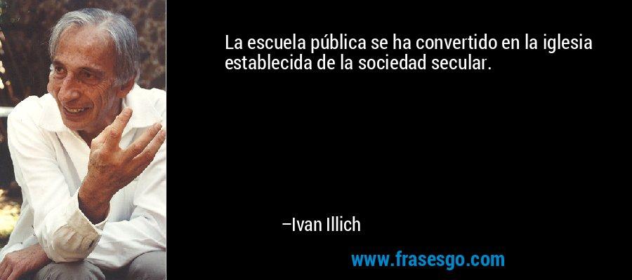 La escuela pública se ha convertido en la iglesia establecida de la sociedad secular. – Ivan Illich