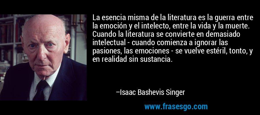 La esencia misma de la literatura es la guerra entre la emoción y el intelecto, entre la vida y la muerte. Cuando la literatura se convierte en demasiado intelectual - cuando comienza a ignorar las pasiones, las emociones - se vuelve estéril, tonto, y en realidad sin sustancia. – Isaac Bashevis Singer