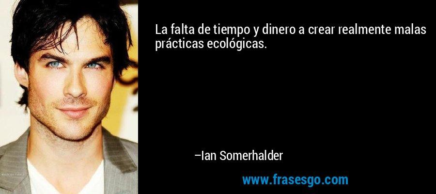 La falta de tiempo y dinero a crear realmente malas prácticas ecológicas. – Ian Somerhalder