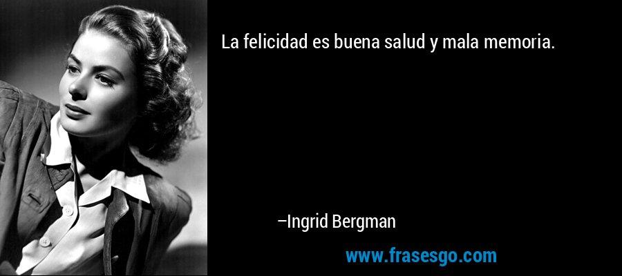 La felicidad es buena salud y mala memoria. – Ingrid Bergman