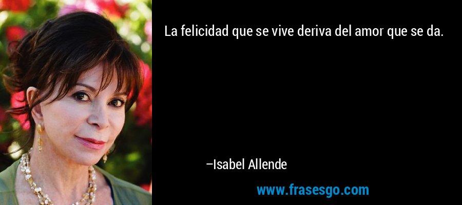La felicidad que se vive deriva del amor que se da. – Isabel Allende