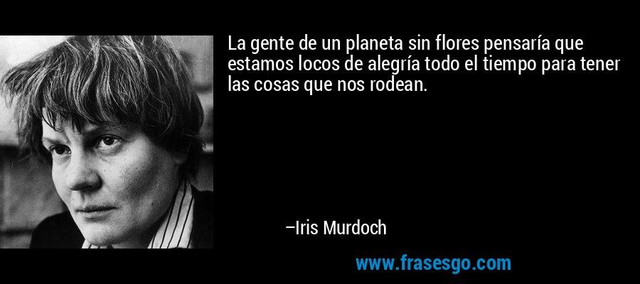 La gente de un planeta sin flores pensaría que estamos locos de alegría todo el tiempo para tener las cosas que nos rodean. – Iris Murdoch