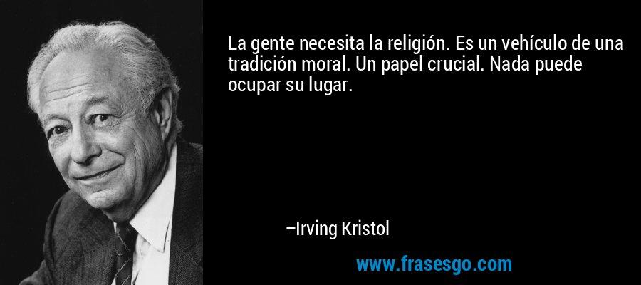 La gente necesita la religión. Es un vehículo de una tradición moral. Un papel crucial. Nada puede ocupar su lugar. – Irving Kristol