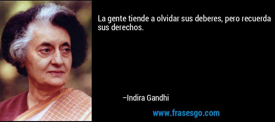 La gente tiende a olvidar sus deberes, pero recuerda sus derechos. – Indira Gandhi