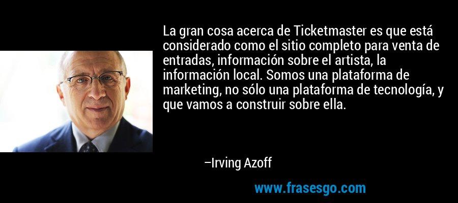 La gran cosa acerca de Ticketmaster es que está considerado como el sitio completo para venta de entradas, información sobre el artista, la información local. Somos una plataforma de marketing, no sólo una plataforma de tecnología, y que vamos a construir sobre ella. – Irving Azoff